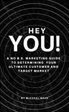 Hey, You!: A No B.S. Marketing Guide To Determining  Your Ultimate Customer And Target Market