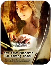 A Step-by-Step Guide to Becoming a Successful E-Published Author: Not Your Mother's Publishing Model -- E-Book Success