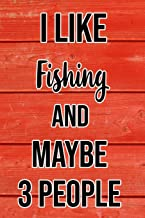 I Like Fishing And Maybe 3 People: Funny Hilarious Lined Notebook Journal for Fishers, Perfect Gift For Fishermen, Adult or Kids, Men or Women