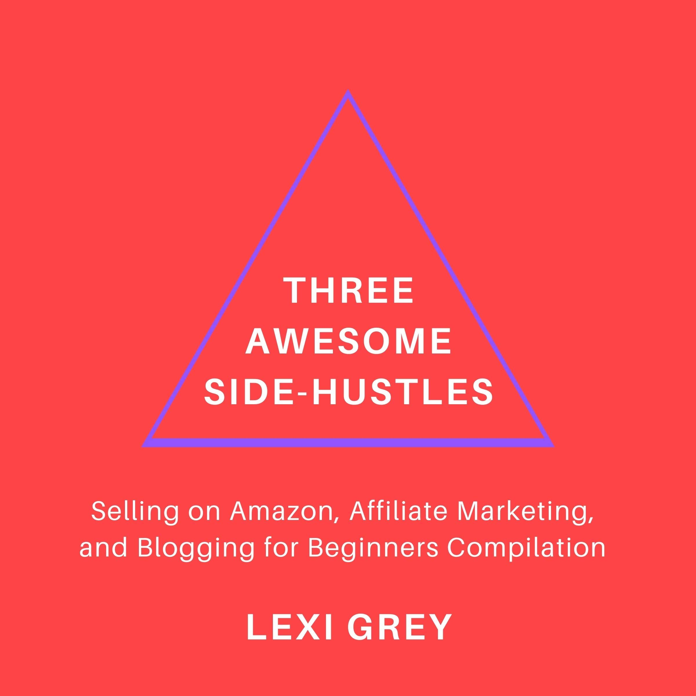 Three Awesome Side-Hustles: Selling on Amazon, Affiliate Marketing, and Blogging for Beginners Compilation