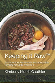 Keeping it Raw™: 100 Questions Pet Parents Ask About Raw Feeding for Dogs, Volume 1