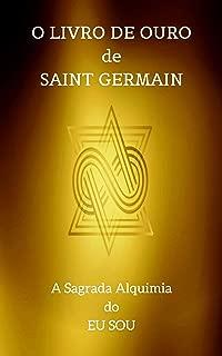 O Livro de Ouro de Saint Germain: A Sagrada Alquimia do Eu Sou (Portuguese Edition)