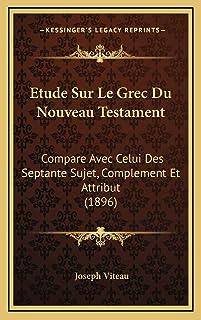 Etude Sur Le Grec Du Nouveau Testament: Compare Avec Celui Des Septante Sujet, Complement Et Attribut (1896)