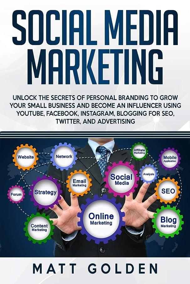 流加速度おもしろいSocial Media Marketing: Unlock the Secrets of Personal Branding to Grow Your Small Business and Become an Influencer Using YouTube, Facebook, Instagram, Blogging for SEO, Twitter, and Advertising
