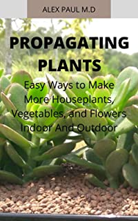 PROPAGATING PLANTS : Prefect Guide to Propagating Your Own Flowers, Foliage Plants, Trees, Shrubs, Climbers, Wet-Loving Plants, Bog and Water Plants, Vegetables and Herbs (English Edition)