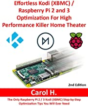Effortless Kodi (XBMC) / Raspberry Pi 2 and 3 Optimization For High Performance Killer Home Theater: The Only Raspberry Pi 2 / 3 Kodi (XBMC) Step-by-Step Optimization Tips You Will Ever Need
