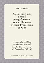 Among the shifting sands and severed heads. Travel essays of Turkestan (1913) (Russian Edition)