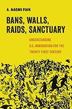 Bans, Walls, Raids, Sanctuary: Understanding U.S. Immigration for the Twenty-First Century (Volume 12) (American Studies N...