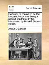 Evidence to Character; Or, the Innocent Imposture: Being a Portrait of a Traitor by His Friends and by Himself. Second Edition.