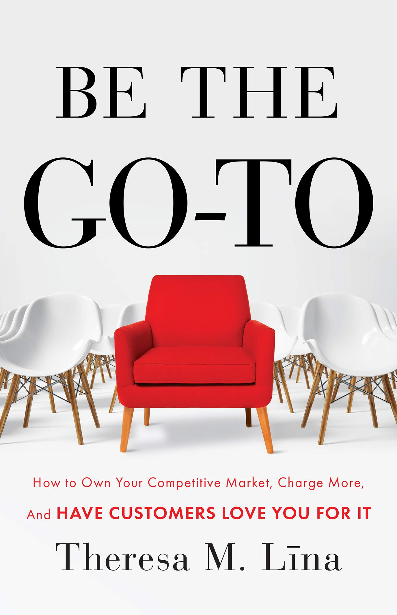Image OfBe The Go-To: How To Own Your Competitive Market, Charge More, And Have Customers Love You For It