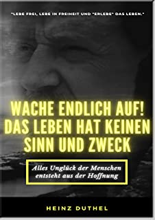 Mein Freund Heinz Duthel: WACHE ENDLICH AUF!: DAS LEBEN HAT KEINEN SINN UND ZWECK! Lebe in Freiheit und lebe das Leben jet...