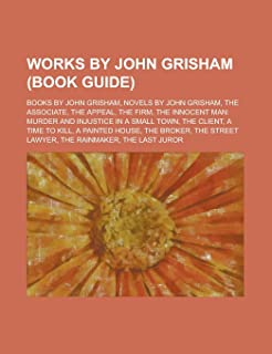 Works by John Grisham (Study Guide): Books by John Grisham, Novels by John Grisham, the Associate, the Firm, the Appeal, t...
