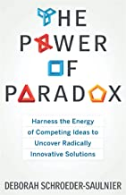 The Power of Paradox: Harness the Energy of Competing Ideas to Uncover Radically Innovative Solutions