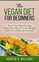Vegan: The Vegan Diet for Beginners: Start Your Ideal 21-days Vegan Diet Plan To Lose Weight and Live a Different Lifestyl...