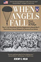 When Angels Fall: From Toccoa to Tokyo: The 511th Parachute Infantry Regiment in World War II MacArthur's Secret Weapon & Heroes of Los Baños