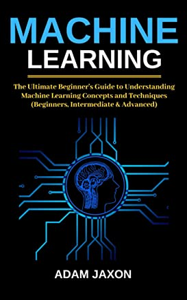 Machine Learning: The Ultimate Beginner's Guide to Understanding Machine Learning Concepts and Techniques (Beginners, Intermediate & Advanced)