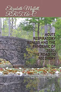 ACUTE RESPIRATORY ILLNESS AND THE PANDEMIC OF 2020: THE ROAD TO RECOVERY: A 21-day Road map to rehabilitating your body an...