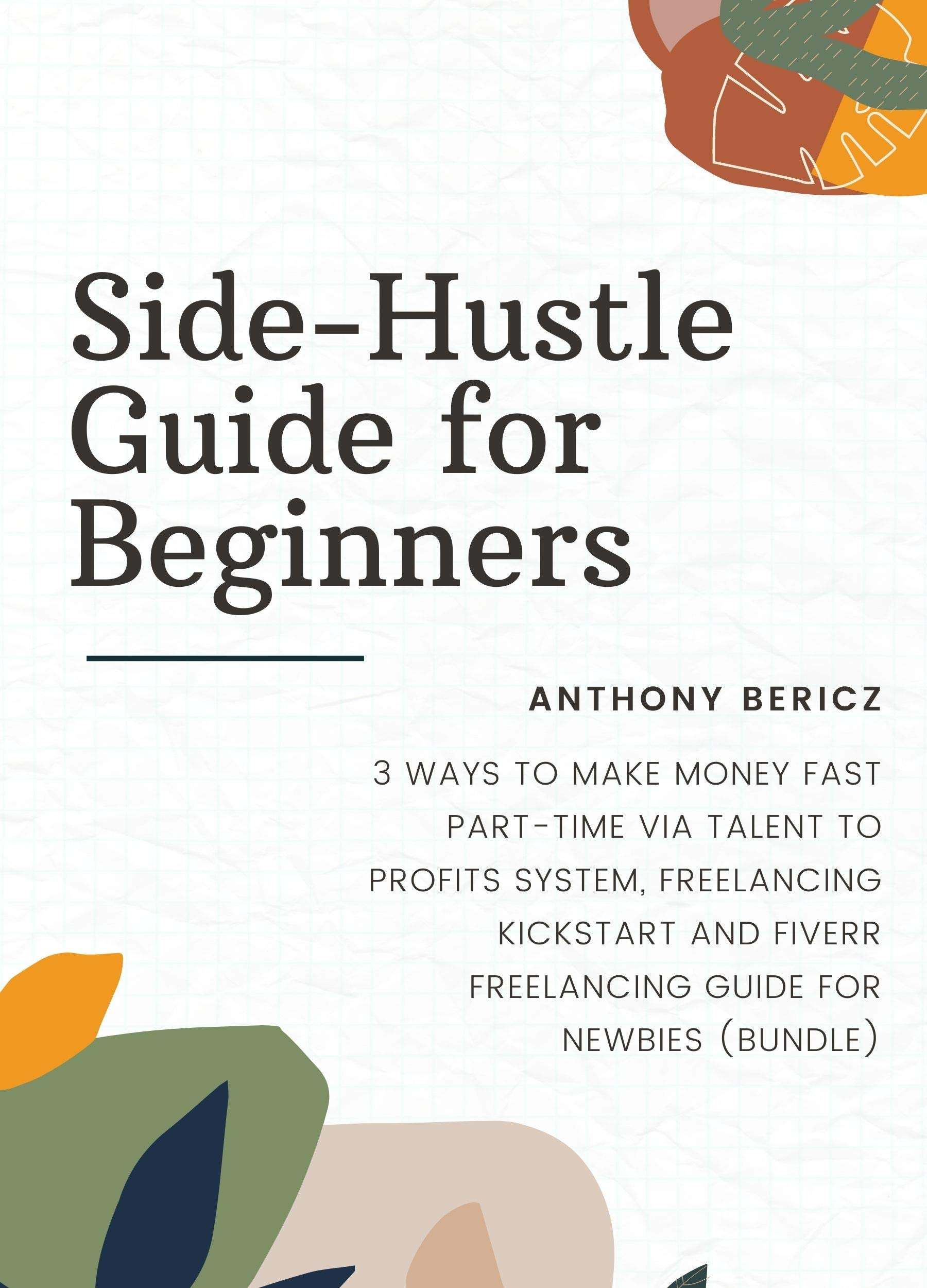 Side-Hustle Guide for Beginners: 3 Ways to Make Money Fast Part-Time via Talent to Profits System, Freelancing Kickstart and Fiverr Freelancing Guide for Newbies (Bundle)