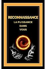 RECONNAISSANCE LA PUISSANCE DANS VOUS: Transformez votre vie en activant le sens de la GRATITUDE ! (French Edition) Kindle Edition
