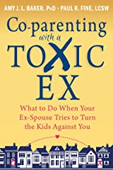 Co-parenting with a Toxic Ex: What to Do When Your Ex-Spouse Tries to Turn the Kids Against You Kindle Edition