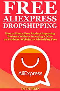 Free Aliexpress Drop Shipping: How to Start a Free Product Importing Business Without Investing a Dime on Products, Website or Advertising Fees