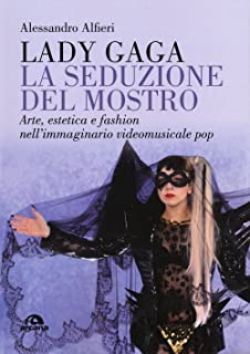 Lady Gaga. La seduzione del mostro: Arte, estetica e fashion nell'immaginario videomusicale pop