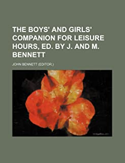 The Boys' and Girls' Companion for Leisure Hours, Ed. by J. and M. Bennett