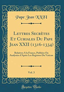 Lettres Secrètes Et Curiales Du Pape Jean XXII (1316-1334), Vol. 3: Relatives À la France, Publiées Ou Analysées d'Après Les Registres Du Vatican (Classic Reprint) (Latin Edition)