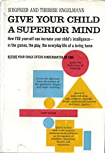 Give Your Child A Superior Mind How You Can Increase Your Child's Intelligence In The Games, The Play, The Everyday Life Of A Loving A Program For The Preschool Child Home