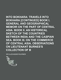 Travels Into Bokhara (Volume 2); Travels Into Bokhara [Continued] Book I. General and Geographical Memoir on the Part of C...