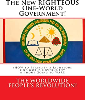 The New RIGHTEOUS One-World Government!: (HOW to Establish a Righteous One-World Government without Going to WAR!)