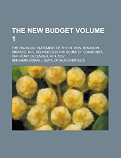 The New Budget; The Financial Statement of the Rt. Hon. Benjamin Disraeli. M.P., Delivered in the House of Commonds, on Fr...