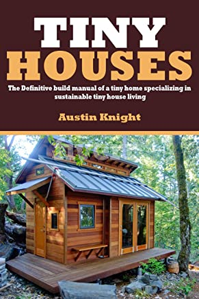 Tiny Houses: The Definitive Build Manual Of A Tiny Home Specializing In Sustainable Tiny House Living