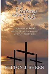 Victory Over Vice: The Seven Last Words and the Art of Overcoming the Seven Deadly Sins Kindle Edition