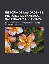 Historia de las Ordenes Militares de Santiago, Calatrava y Alcantara; desde su fundacion hasta el Rey Filipe Segundo