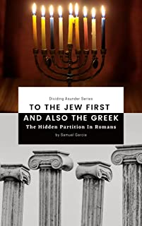 To The Jew First And Also To The Greek: The Hidden Partition Of Romans (Dividing Asunder Series)
