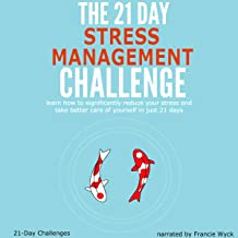 The 21-Day Stress Management Challenge: Learn How to Significantly Reduce Your Stress and Take Better Care of Yourself in Just 21 Days, 21-Day Challenges, Volume 11