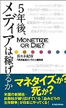 表紙: 5年後、メディアは稼げるか―Monetize or Die ? | 佐々木 紀彦