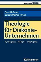 Theologie für Diakonie-Unternehmen: Funktionen - Rollen - Positionen (DIAKONIE: Bildung - Gestaltung - Organisation 18) (G...