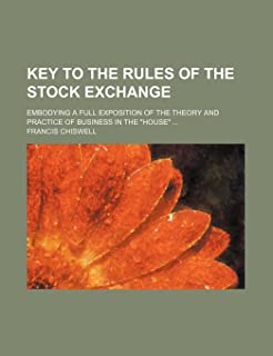 Key to the Rules of the Stock Exchange; Embodying a Full Exposition of the Theory and Practice of Business in the House
