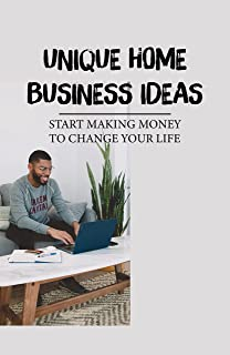 Unique Home Business Ideas: Start Making Money To Change Your Life: Small Business Ideas List