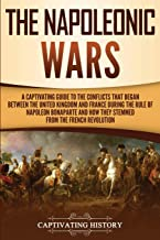 The Napoleonic Wars: A Captivating Guide to the Conflicts That Began Between the United Kingdom and France During the Rule of Napoleon Bonaparte and How They Stemmed from the French Revolution