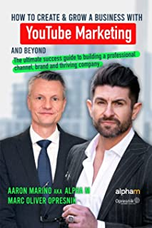 How to Create and Grow a Business with YouTube Marketing and Beyond: The ultimate success guide to building a professional...