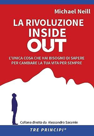 La rivoluzione Inside Out: Lunica cosa che hai bisogno di sapere per cambiare la tua vita per sempre