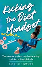 Kicking the Diet Mindset: The ultimate guide to stop binge eating and start eating intuitively