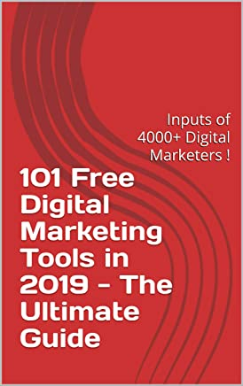 101 Free Digital Marketing Tools in 2019 - The Ultimate Guide: Inputs of 4000+ Digital Marketers | Leverage your digital campaigns using  the best tools ! (English Edition)