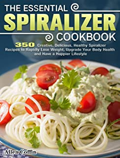 The Essential Spiralizer Cookbook: 350 Creative, Delicious, Healthy Spiralizer Recipes to Rapidly Lose Weight, Upgrade You...