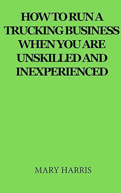 How to run a trucking business when you are unskilled and inexperienced (English Edition)