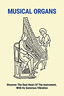 Musical Organs: Discover The Real Heart Of The Instrument, With Its Sonorous Vibration: The Positive Organ Instrument (Eng...