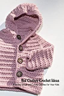 Kid Clothes Crochet Ideas: Knitting Simple and Lovely Clothes for Your Kids: Baby Crochet Ideas